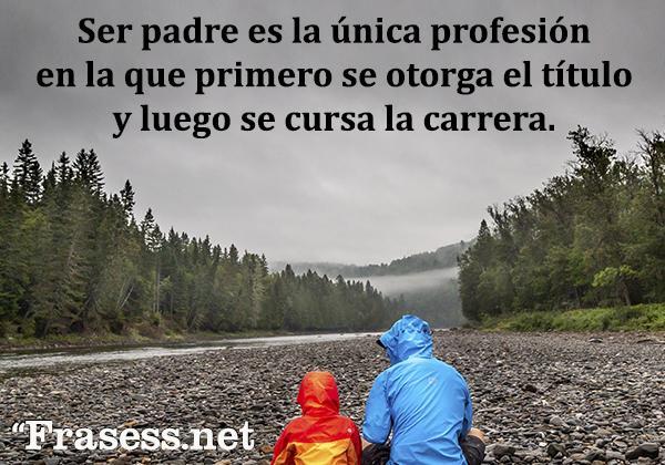 Frases del Día del Padre - Ser padre es la única profesión en la que primero se otorga el título y luego se cursa la carrera.