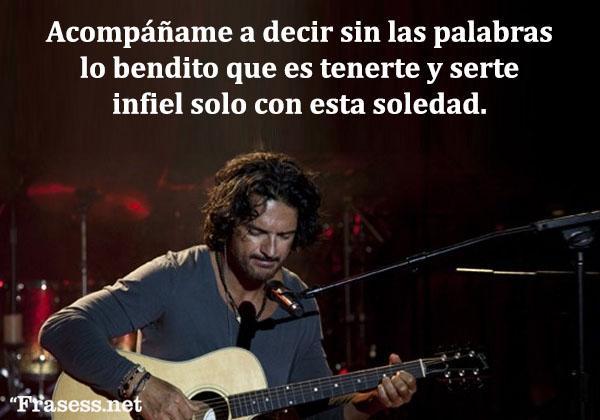 Frases de Ricardo Arjona - Acompáñame a decir sin las palabras lo bendito que es tenerte y serte infiel solo con esta soledad.
