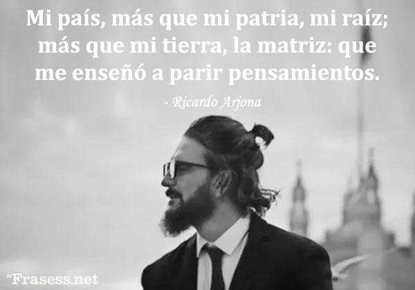 Frases de Ricardo Arjona - Mi país, más que mi patria, mi raíz; más que mi tierra, la matriz: que me enseñó a parir pensamientos.