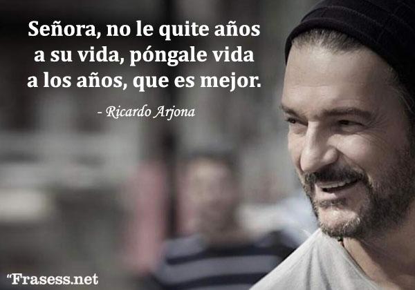 Frases de Ricardo Arjona - Señora, no le quite años a su vida, póngale vida a los años, que es mejor.