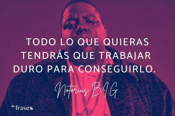 Frases de Notorious B.I.G. - Todo lo que quieras tendrás que trabajar duro para conseguirlo.