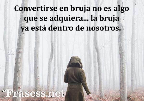Frases de brujas - Convertirse en bruja no es algo que se adquiera... la bruja ya está dentro de nosotros.