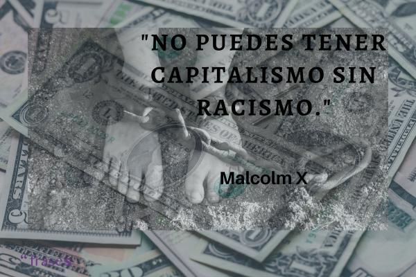 Frases de Malcolm X - No puedes tener capitalismo sin racismo.