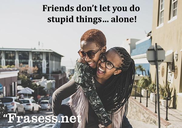 Frases para Instagram en inglés - Friends don't let you do stupid things… alone! (Los amigos no dejan que hagas cosas estúpidas... solo)
