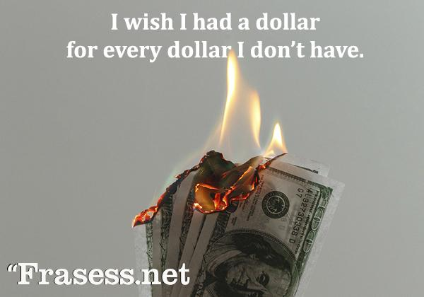 Frases para Instagram en inglés - I wish I had a dollar for every dollar I don't have. (Ojalá tuviera un dolar por cada dolar que no tengo)