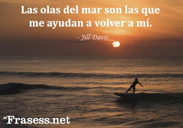 Frases de surf - Las olas del mar son las que me ayudan a volver a mí.