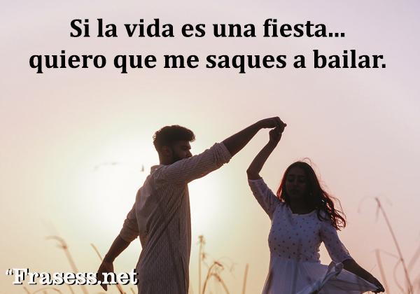 Frases de parejas - Si la vida es una fiesta, quiero que me saques a bailar.