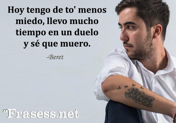 Frases de Beret - Hoy tengo de to' menos miedo, llevo mucho tiempo en un duelo y sé que muero.