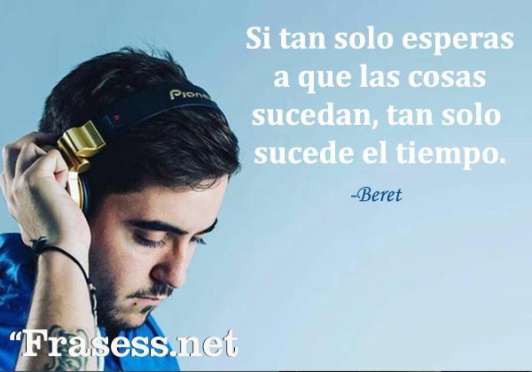 Frases de Beret - Si tan solo esperas a que las cosas sucedan, tan solo sucede el tiempo.