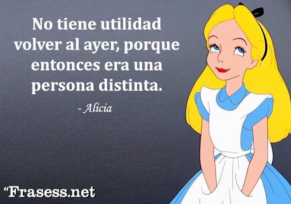 Frases de Alicia en el País de las Maravillas - No tiene utilidad volver al ayer, porque entonces era una persona distinta.