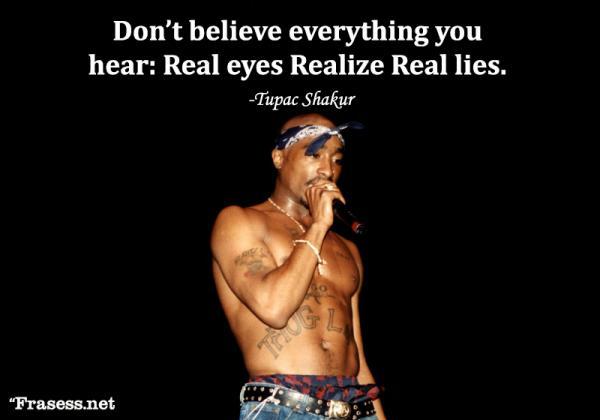 Frases de Tupac Shakur - Don't believe everything you hear: Real eyes, Realize, Real lies. (No creas en todo lo que oigas: Observa de verad, date cuenta, mentiras reales)