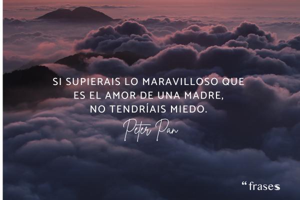 Frases de Peter Pan - Si supierais lo maravilloso que es el amor de una madre, no tendríais miedo.