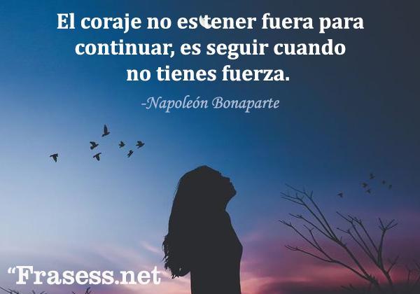 Frases de fuerza - El coraje no es tener fuera para continuar, es seguir cuando no tienes fuerza.