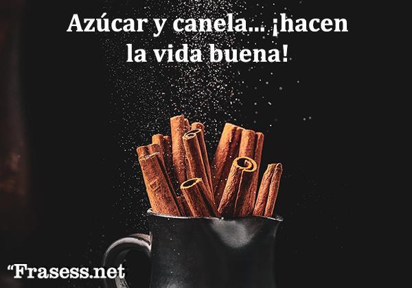 Frases mexicanas con significado - Azúcar y canela hacen la vida buena.