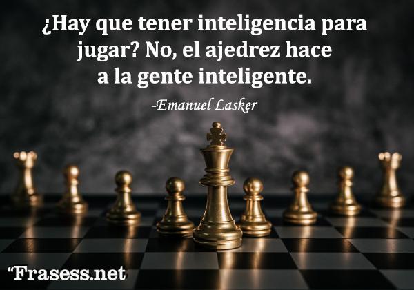 Frases de ajedrez - ¿Hay que tener inteligencia para jugar? No, el ajedrez hace a la gente inteligente.