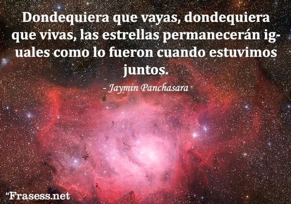 Frases de estrellas - Dondequiera que vayas, dondequiera que vivas, las estrellas permanecerán iguales como lo fueron cuando estuvimos juntos.
