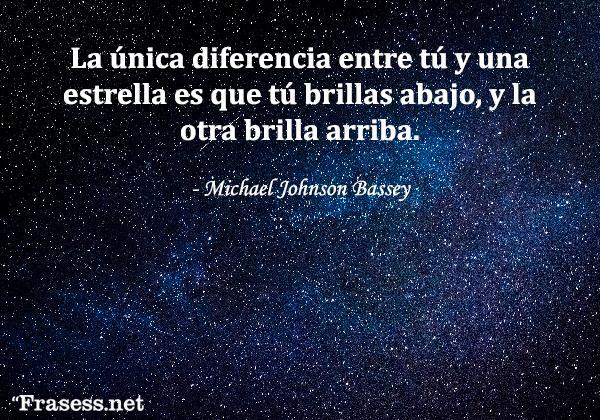 Frases de estrellas - La única diferencia entre tú y una estrella es que tú brillas abajo, y la otra brilla arriba.