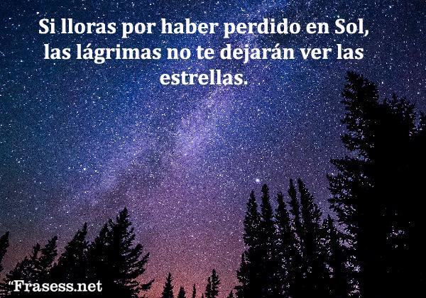 Frases de estrellas - Si lloras por haber perdido en Sol, las lágrimas no te dejarán ver las estrellas.
