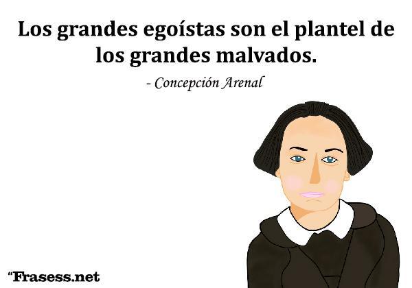 Frases de Concepción Arenal - Los grandes egoístas son el plantel de los grandes malvados.