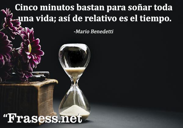 Frases de Mario Benedetti - Cinco minutos bastan para soñar toda una vida; así de relativo es el tiempo.