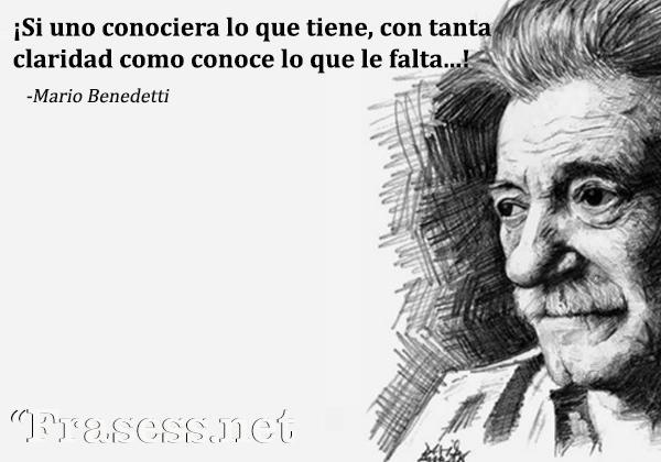 Frases de Mario Benedetti - ¡Si uno conociera lo que tiene, con tanta claridad como conoce lo que le falta...!