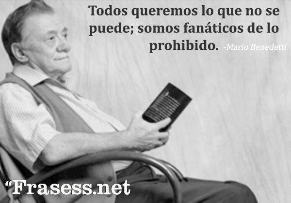 Frases de Mario Benedetti - Todos queremos lo que no se puede; somos fanáticos de lo prohibido.
