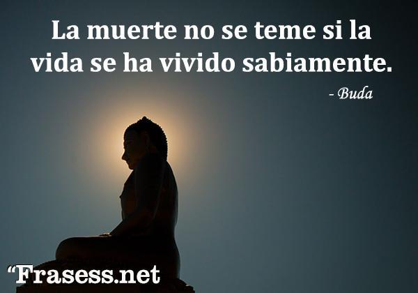 Frases de Buda - La muerte no se teme si la vida se ha vivido sabiamente.