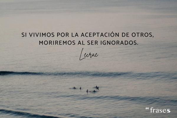 Frases para quien te ignora - Si vivimos por la aceptación de otros, moriremos al ser ignorados.