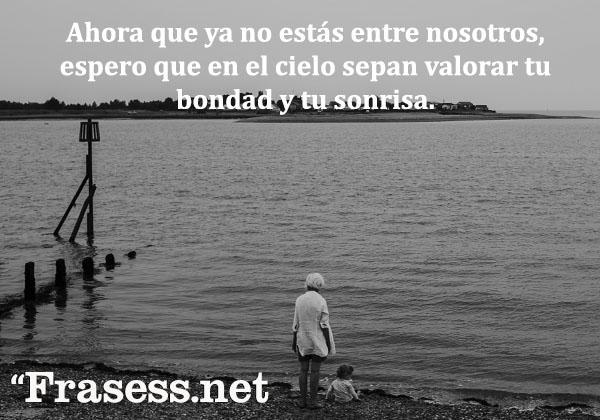 Frases para abuelos - Ahora que ya no estás entre nosotros, espero que en el cielo sepan valorar tu bondad y tu sonrisa.