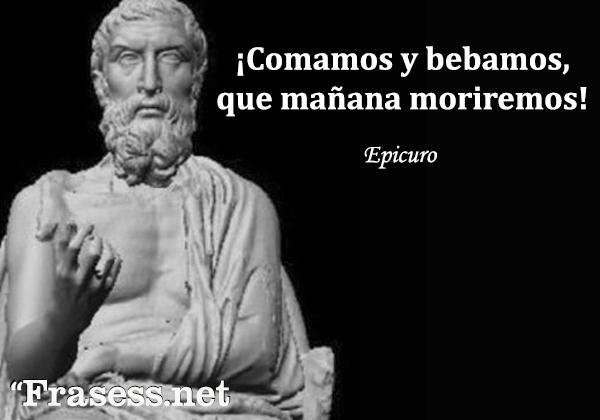 Frases de Epicuro - Comamos y bebamos, que mañana moriremos.