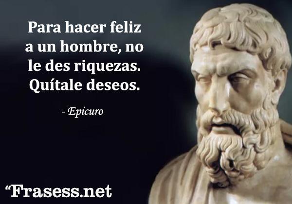 Frases de Epicuro - Para hacer feliz a un hombre, no le des riquezas. Quítale deseos.