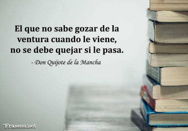 Frases de Don Quijote de la Mancha - El que no sabe gozar de la ventura cuando le viene, no se debe quejar si le pasa.