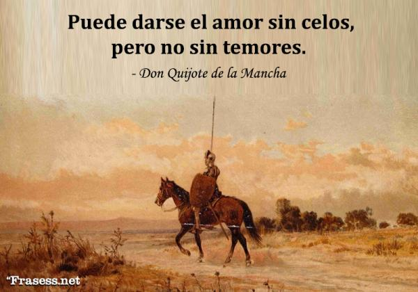 Frases de Don Quijote de la Mancha - Puede darse el amor sin celos, pero no sin temores.