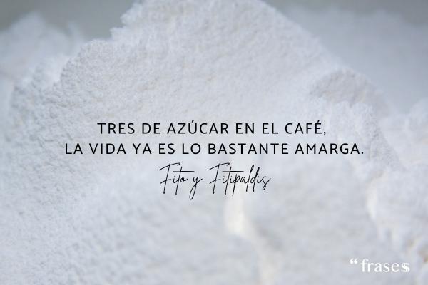 Frases de Fito y Fitipaldis - Tres de azúcar en el café, la vida ya es lo bastante amarga.