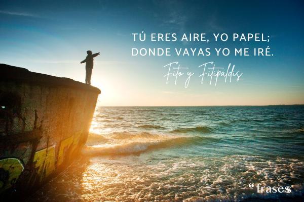 Frases de Fito y Fitipaldis - Tú eres aire, yo papel; donde vayas yo me iré.