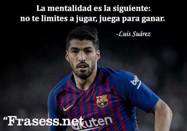Frases de fútbol - La mentalidad es la siguiente: no te limites a jugar, juega para ganar.