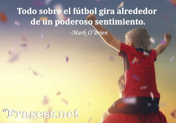 Frases de fútbol - Todo sobre el fútbol gira alrededor de un poderoso sentimiento.