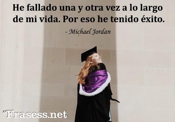 Frases de graduación - He fallado una y otra vez a lo largo de mi vida. Por eso he tenido éxito.