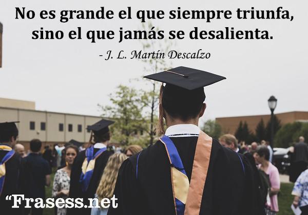 Frases de graduación - No es grande el que siempre triunfa, sino el que jamás se desalienta.