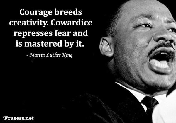 Frases de Martin Luther King - Courage breeds creativity; Cowardice represses fear and is mastered by it. (La valentía genera creatividad; la cobardía incorpora el miedo y está dominado por él)