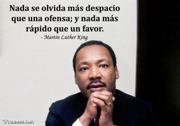 Frases de Martin Luther King - Nada se olvida más despacio que una ofensa; y nada más rápido que un favor.