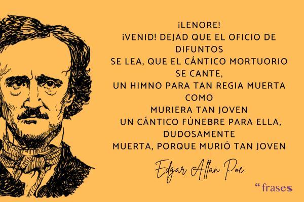 Frases de Edgar Allan Poe - ¡Lenore! ¡Venid! Dejad que el oficio de difuntos se lea, que el cántico mortuorio se cante, un himno para tan regia muerta como muriera tan joven ... Un cántico fúnebre para ella, dudosamente muerta, porque murió tan joven.