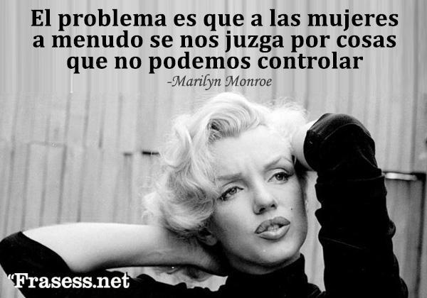 Frases de Marilyn Monroe - El problema es que a las mujeres a menudo se nos juzga por cosas que no podemos controlar.