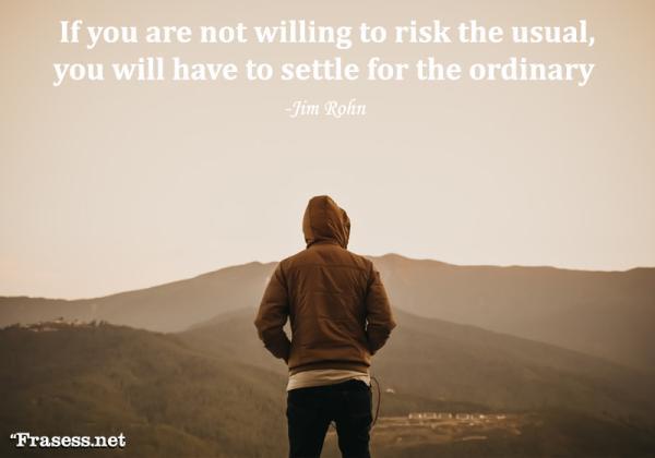 Frases de emprendedores - If you are not willing to risk the usual, you will have to settle for the ordinary (Si no estás dispuesto a arriesgar lo habitual, tendrás que conformarte con lo ordinario)