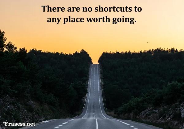 Frases de emprendedores - There are no shortcuts to any place worth going (No hay atajos para cualquier lugar al que merezca la pena ir)