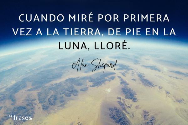Frases del espacio - Cuando miré por primera vez a la Tierra, de pie en la Luna, lloré.