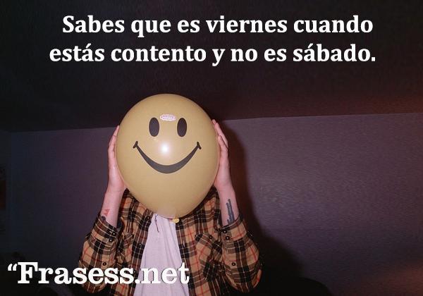 Frases de viernes - Sabes que es viernes cuando estás contento y no es sábado.