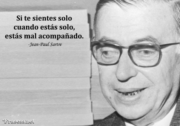 Frases de Jean-Paul Sartre - Si te sientes solo cuando estás solo, estás mal acompañado.