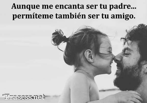 Frases de un padre a su hija - Aunque me encanta ser tu padre, permíteme también ser tu amigo.