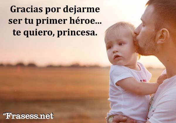 Frases de un padre a su hija - Gracias por dejarme ser tu primer héroe... te quiero, princesa.